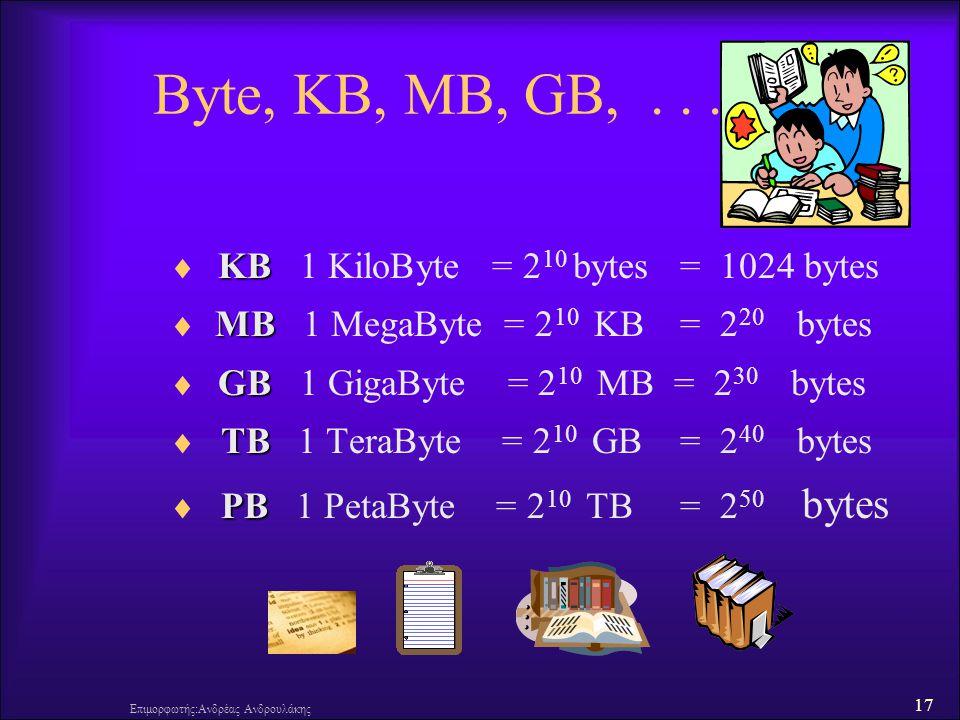 17 Επιμορφωτής:Ανδρέας Ανδρουλάκης Byte, KB, MB, GB,... ΚΒ  ΚΒ 1 KiloByte = 2 10 bytes = 1024 bytes MΒ  MΒ 1 MegaByte = 2 10 KB = 2 20 bytes GΒ  GΒ
