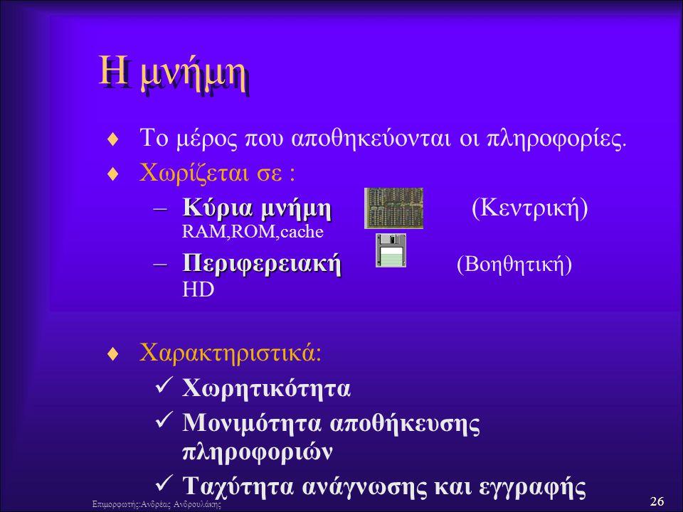 26 Επιμορφωτής:Ανδρέας Ανδρουλάκης  Το μέρος που αποθηκεύονται οι πληροφορίες.  Χωρίζεται σε : –Κύρια μνήμη –Κύρια μνήμη (Κεντρική) RAM,ROM,cache –Π