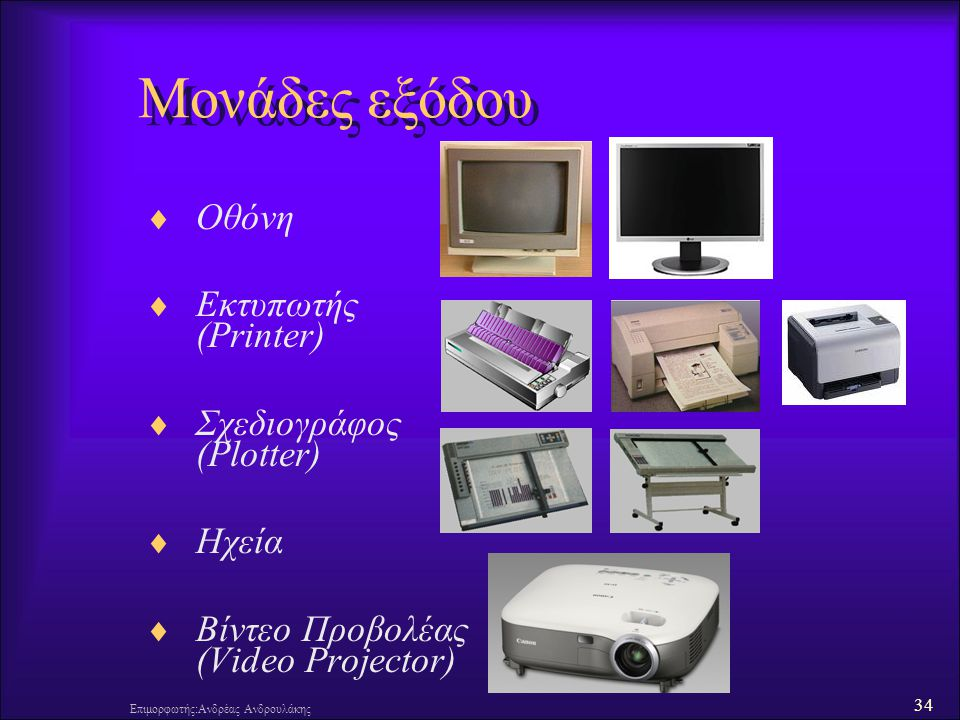 34 Επιμορφωτής:Ανδρέας Ανδρουλάκης Μονάδες εξόδου  Οθόνη  Εκτυπωτής (Printer)  Σχεδιογράφος (Plotter)  Ηχεία  Βίντεο Προβολέας (Video Projector)