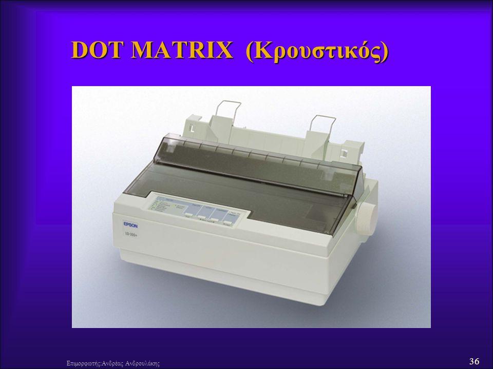 36 Επιμορφωτής:Ανδρέας Ανδρουλάκης DOT MATRIX (Κρουστικός)