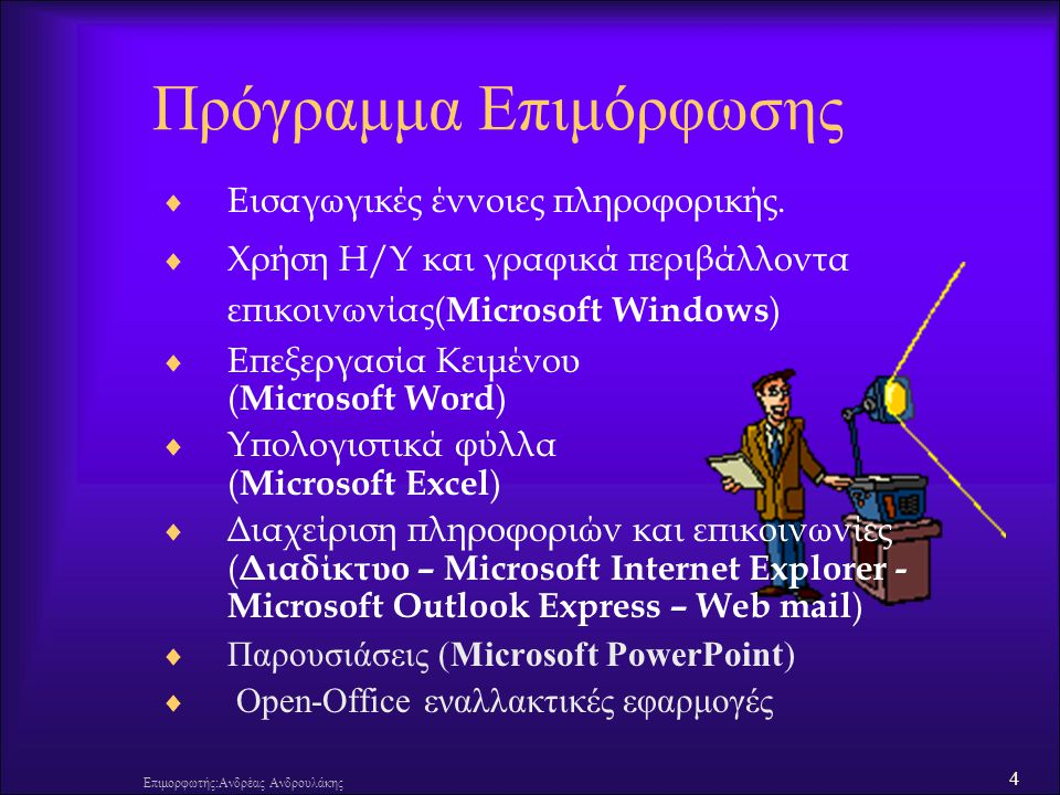25 Επιμορφωτής:Ανδρέας Ανδρουλάκης Κατηγορίες Υπολογιστών  Υπερυπολογιστής (Super Computer)  Κεντρικός υπολογιστής (Mainframe)  Εξυπηρετητής (Server)  Σταθμός εργασιών (Workstation)  Προσωπικός υπολογιστής (PC) –Επιτραπέζιος Υπολογιστής (Desktop PC) –Φορητός υπολογιστής (laptop, notebook) –Υπολογιστής Παλάμης (Palmtop-PDA(Personal Digital Assistant-Προσωπικός ψηφιακός βοηθός) – Pocket PC ) –Μικρός φορητός Υπολογιστής (NetBook) –Tablet PC (π.χ.