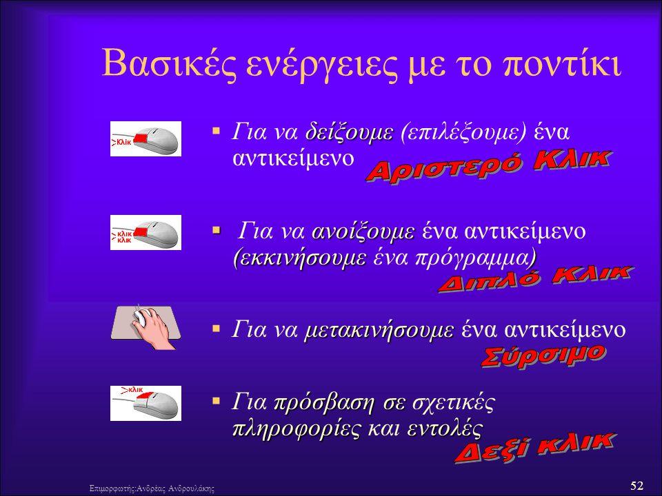 52 Επιμορφωτής:Ανδρέας Ανδρουλάκης Βασικές ενέργειες με το ποντίκι δείξουμε  Για να δείξουμε (επιλέξουμε) ένα αντικείμενο  ανοίξουμε (εκκινήσουμε )