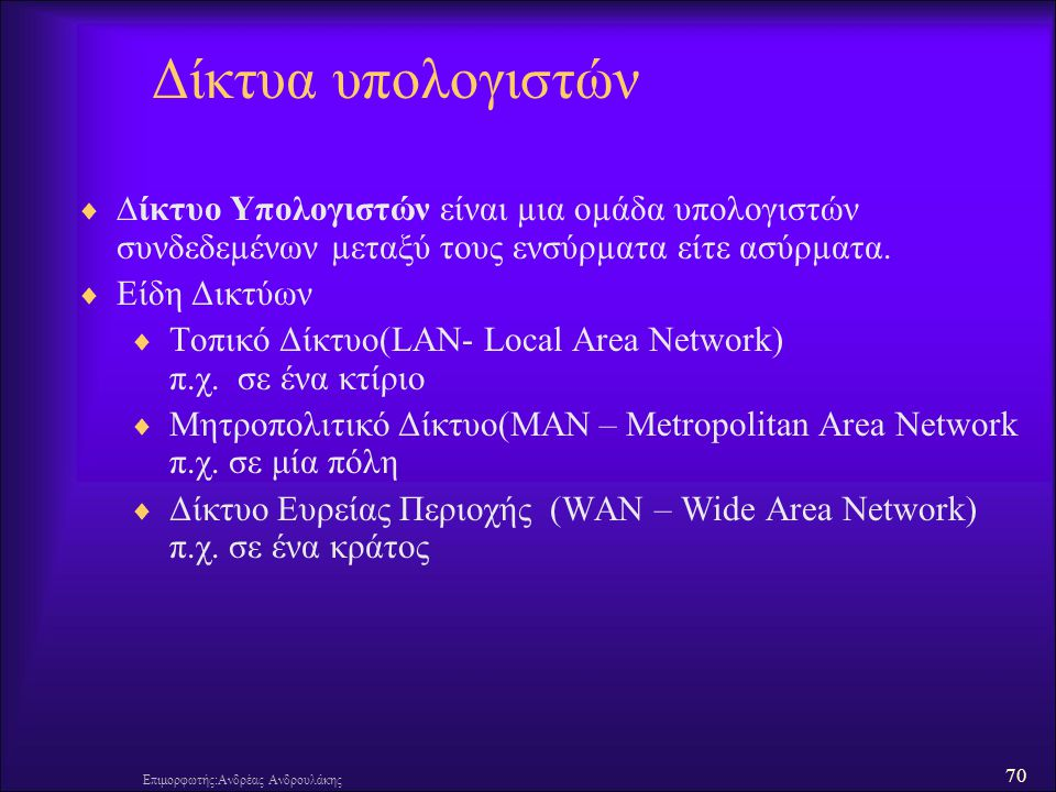 70 Επιμορφωτής:Ανδρέας Ανδρουλάκης Δίκτυα υπολογιστών  ∆ίκτυο Υπολογιστών είναι µια οµάδα υπολογιστών συνδεδεµένων µεταξύ τους ενσύρµατα είτε ασύρµατ