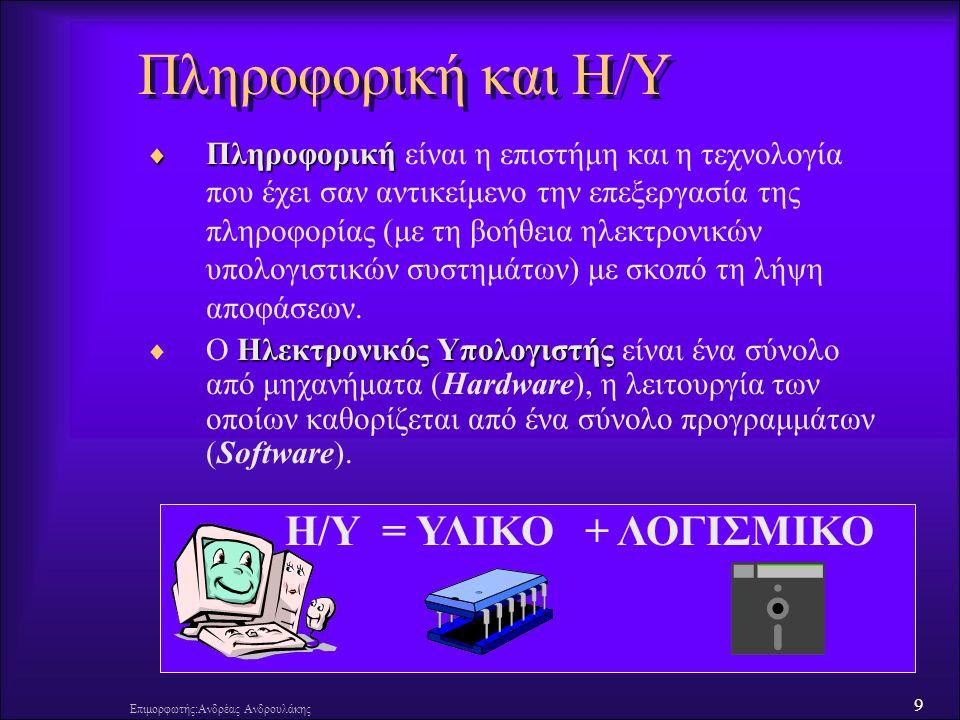 9 Επιμορφωτής:Ανδρέας Ανδρουλάκης Πληροφορική και Η/Υ  Πληροφορική  Πληροφορική είναι η επιστήμη και η τεχνολογία που έχει σαν αντικείμενο την επεξε