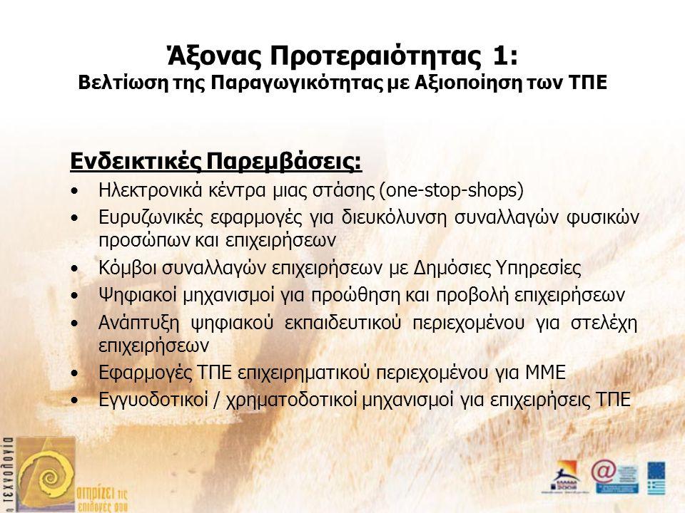 Άξονας Προτεραιότητας 1: Βελτίωση της Παραγωγικότητας με Αξιοποίηση των ΤΠΕ Ενδεικτικές Παρεμβάσεις: Ηλεκτρονικά κέντρα μιας στάσης (one-stop-shops) Ευρυζωνικές εφαρμογές για διευκόλυνση συναλλαγών φυσικών προσώπων και επιχειρήσεων Κόμβοι συναλλαγών επιχειρήσεων με Δημόσιες Υπηρεσίες Ψηφιακοί μηχανισμοί για προώθηση και προβολή επιχειρήσεων Ανάπτυξη ψηφιακού εκπαιδευτικού περιεχομένου για στελέχη επιχειρήσεων Εφαρμογές ΤΠΕ επιχειρηματικού περιεχομένου για ΜΜΕ Εγγυοδοτικοί / χρηματοδοτικοί μηχανισμοί για επιχειρήσεις ΤΠΕ