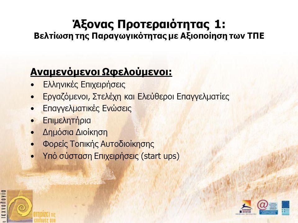Άξονας Προτεραιότητας 1: Βελτίωση της Παραγωγικότητας με Αξιοποίηση των ΤΠΕ Αναμενόμενοι Ωφελούμενοι: Ελληνικές Επιχειρήσεις Εργαζόμενοι, Στελέχη και Ελεύθεροι Επαγγελματίες Επαγγελματικές Ενώσεις Επιμελητήρια Δημόσια Διοίκηση Φορείς Τοπικής Αυτοδιοίκησης Υπό σύσταση Επιχειρήσεις (start ups)