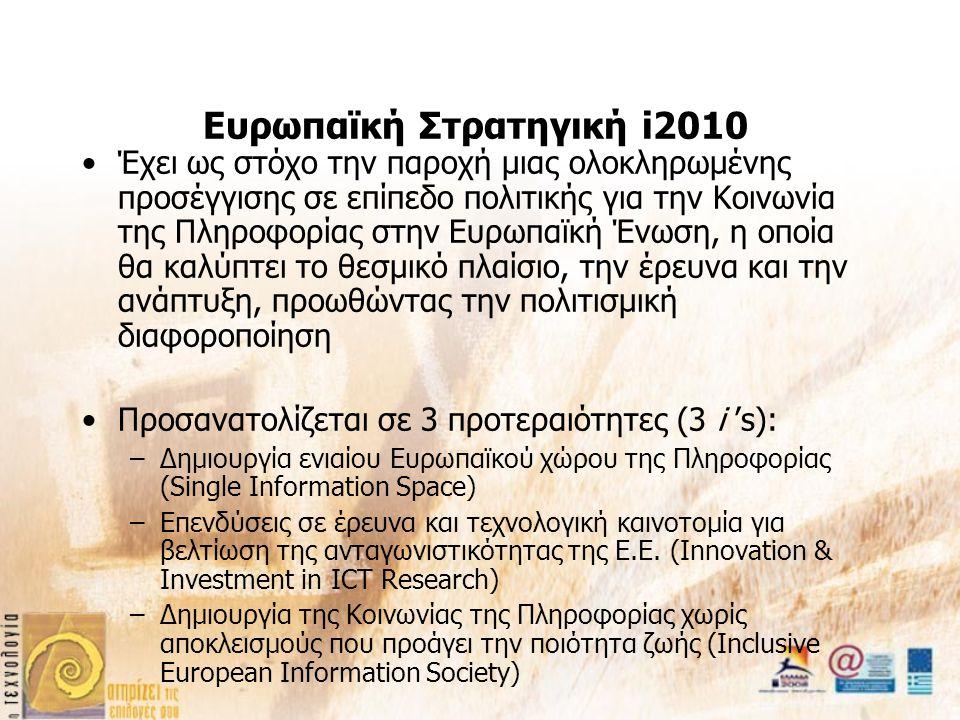 Ευρωπαϊκή Στρατηγική i2010 Έχει ως στόχο την παροχή μιας ολοκληρωμένης προσέγγισης σε επίπεδο πολιτικής για την Κοινωνία της Πληροφορίας στην Ευρωπαϊκή Ένωση, η οποία θα καλύπτει το θεσμικό πλαίσιο, την έρευνα και την ανάπτυξη, προωθώντας την πολιτισμική διαφοροποίηση Προσανατολίζεται σε 3 προτεραιότητες (3 i 's): –Δημιουργία ενιαίου Ευρωπαϊκού χώρου της Πληροφορίας (Single Information Space) –Επενδύσεις σε έρευνα και τεχνολογική καινοτομία για βελτίωση της ανταγωνιστικότητας της Ε.Ε.