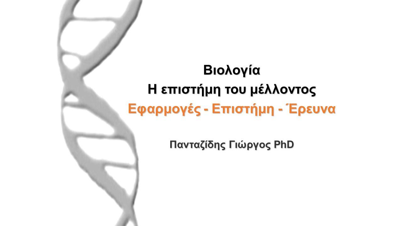 Βιολογία Η επιστήμη του μέλλοντος Εφαρμογές - Επιστήμη - Έρευνα Πανταζίδης Γιώργος PhD