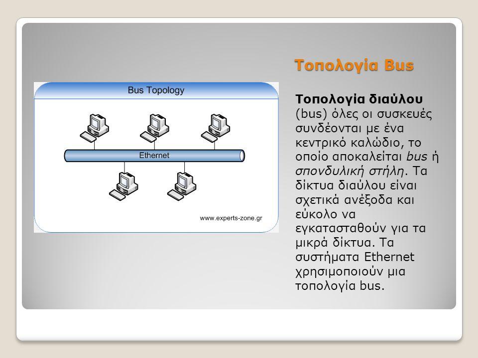 Τοπολογία Bus Τοπολογία διαύλου (bus) όλες οι συσκευές συνδέονται με ένα κεντρικό καλώδιο, το οποίο αποκαλείται bus ή σπονδυλική στήλη. Τα δίκτυα διαύ