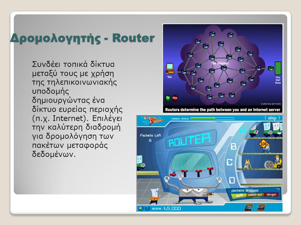 Δρομολογητής - Router Συνδέει τοπικά δίκτυα μεταξύ τους με χρήση της τηλεπικοινωνιακής υποδομής δημιουργώντας ένα δίκτυο ευρείας περιοχής (π.χ. Intern