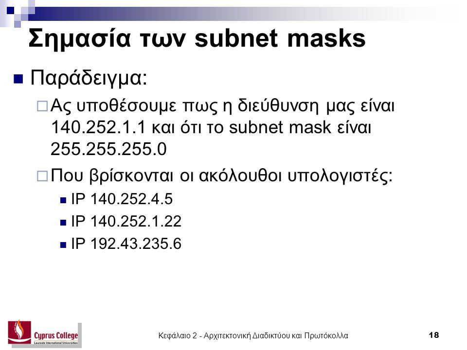Κεφάλαιο 2 - Αρχιτεκτονική Διαδικτύου και Πρωτόκολλα 18 Σημασία των subnet masks Παράδειγμα:  Ας υποθέσουμε πως η διεύθυνση μας είναι 140.252.1.1 και