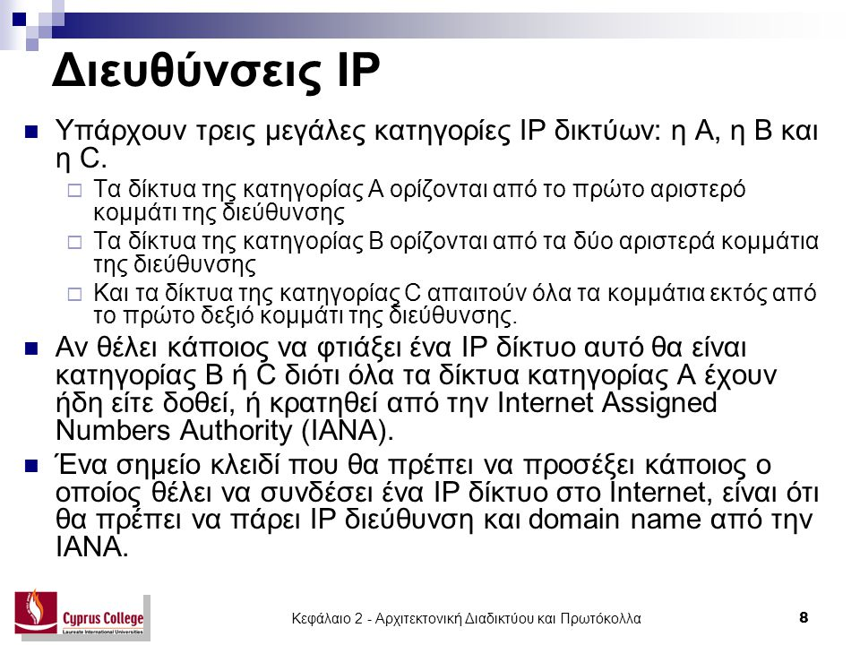 Κεφάλαιο 2 - Αρχιτεκτονική Διαδικτύου και Πρωτόκολλα 9 Διευθύνσεις IP Υπάρχουν τρία είδη διευθύνσεων στο internet:  unicast (προορισμένες για μοναδικούς υπολογιστές στο internet - αναφέρονται μόνο σε ένα συγκεκριμένο host)  broadcast (προορισμένες για όλους τους υπολογιστές που ανήκουν σ' ένα δεδομένο δίκτυο)  multicast (προορισμένες για ένα σύνολο από υπολογιστές που ανήκουν στην ίδια ομάδα multicast).
