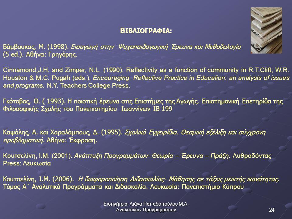 24 Εισηγήτρια: Λιάνα Παπαδοπούλου Μ.Α.Αναλυτικών Προγραμμάτων Β ΙΒΛΙΟΓΡΑΦΙΑ: Βάμβουκας, Μ.