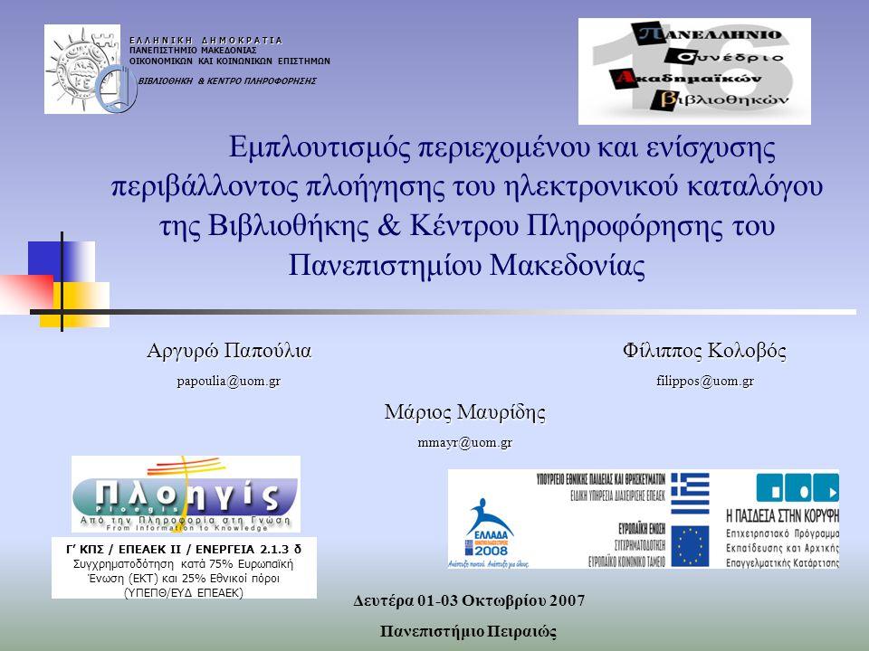 Εμπλουτισμός περιεχομένου και ενίσχυσης περιβάλλοντος πλοήγησης του ηλεκτρονικού καταλόγου της Βιβλιοθήκης & Κέντρου Πληροφόρησης του Πανεπιστημίου Μακεδονίας Ε Λ Λ Η Ν Ι Κ Η Δ Η Μ Ο Κ Ρ Α Τ Ι Α ΠΑΝΕΠΙΣΤΗΜΙΟ ΜΑΚΕΔΟΝΙΑΣ ΟΙΚΟΝΟΜΙΚΩΝ ΚΑΙ ΚΟΙΝΩΝΙΚΩΝ ΕΠΙΣΤΗΜΩΝ ΒΙΒΛΙΟΘΗΚΗ & ΚΕΝΤΡΟ ΠΛΗΡΟΦΟΡΗΣΗΣ Γ' ΚΠΣ / ΕΠΕΑΕΚ ΙΙ / ΕΝΕΡΓΕΙΑ 2.1.3 δ Συγχρηματοδότηση κατά 75% Ευρωπαϊκή Ένωση (ΕΚΤ) και 25% Εθνικοί πόροι (ΥΠΕΠΘ/ΕΥΔ ΕΠΕΑΕΚ) Αργυρώ Παπούλια papoulia@uom.gr Φίλιππος Κολοβός filippos@uom.gr Μάριος Μαυρίδης mmayr@uom.gr Δευτέρα 01-03 Οκτωβρίου 2007 Πανεπιστήμιο Πειραιώς