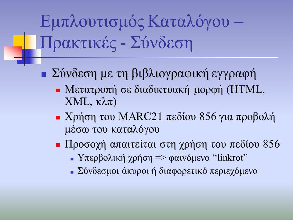 Εμπλουτισμός Καταλόγου – Πρακτικές - Σύνδεση Σύνδεση με τη βιβλιογραφική εγγραφή Μετατροπή σε διαδικτυακή μορφή (HTML, XML, κλπ) Χρήση του MARC21 πεδίου 856 για προβολή μέσω του καταλόγου Προσοχή απαιτείται στη χρήση του πεδίου 856 Υπερβολική χρήση => φαινόμενο linkrot Σύνδεσμοι άκυροι ή διαφορετικό περιεχόμενο