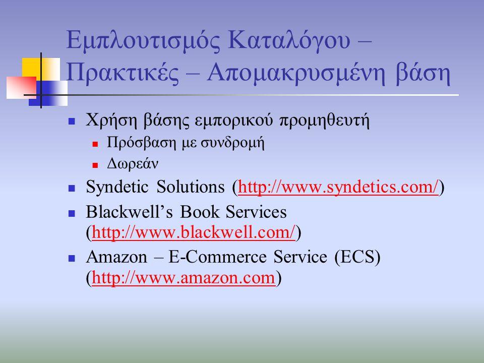Εμπλουτισμός Καταλόγου – Πρακτικές – Απομακρυσμένη βάση Χρήση βάσης εμπορικού προμηθευτή Πρόσβαση με συνδρομή Δωρεάν Syndetic Solutions (http://www.syndetics.com/)http://www.syndetics.com/ Blackwell's Book Services (http://www.blackwell.com/)http://www.blackwell.com/ Amazon – E-Commerce Service (ECS) (http://www.amazon.com)http://www.amazon.com