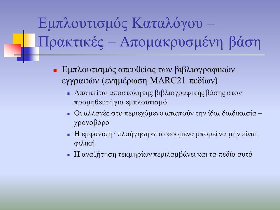 Εμπλουτισμός Καταλόγου – Πρακτικές – Απομακρυσμένη βάση Εμπλουτισμός απευθείας των βιβλιογραφικών εγγραφών (ενημέρωση MARC21 πεδίων) Απαιτείται αποστολή της βιβλιογραφικής βάσης στον προμηθευτή για εμπλουτισμό Οι αλλαγές στο περιεχόμενο απαιτούν την ίδια διαδικασία – χρονοβόρο Η εμφάνιση / πλοήγηση στα δεδομένα μπορεί να μην είναι φιλική Η αναζήτηση τεκμηρίων περιλαμβάνει και τα πεδία αυτά