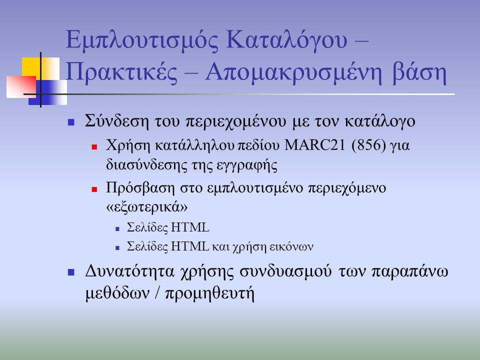 Εμπλουτισμός Καταλόγου – Πρακτικές – Απομακρυσμένη βάση Σύνδεση του περιεχομένου με τον κατάλογο Χρήση κατάλληλου πεδίου MARC21 (856) για διασύνδεσης της εγγραφής Πρόσβαση στο εμπλουτισμένο περιεχόμενο «εξωτερικά» Σελίδες HTML Σελίδες HTML και χρήση εικόνων Δυνατότητα χρήσης συνδυασμού των παραπάνω μεθόδων / προμηθευτή