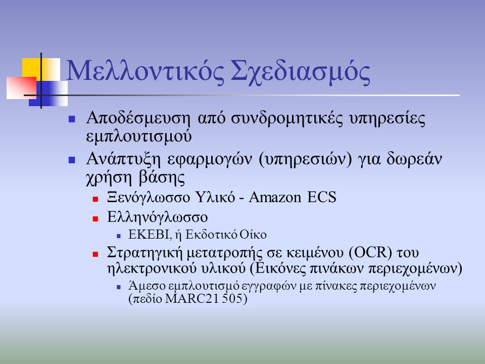 Μελλοντικός Σχεδιασμός Αποδέσμευση από συνδρομητικές υπηρεσίες εμπλουτισμού Ανάπτυξη εφαρμογών (υπηρεσιών) για δωρεάν χρήση βάσης Ξενόγλωσσο Υλικό - Amazon ECS Ελληνόγλωσσο ΕΚΕΒΙ, ή Εκδοτικό Οίκο Στρατηγική μετατροπής σε κειμένου (OCR) του ηλεκτρονικού υλικού (Εικόνες πινάκων περιεχομένων) Άμεσο εμπλουτισμό εγγραφών με πίνακες περιεχομένων (πεδίο MARC21 505)