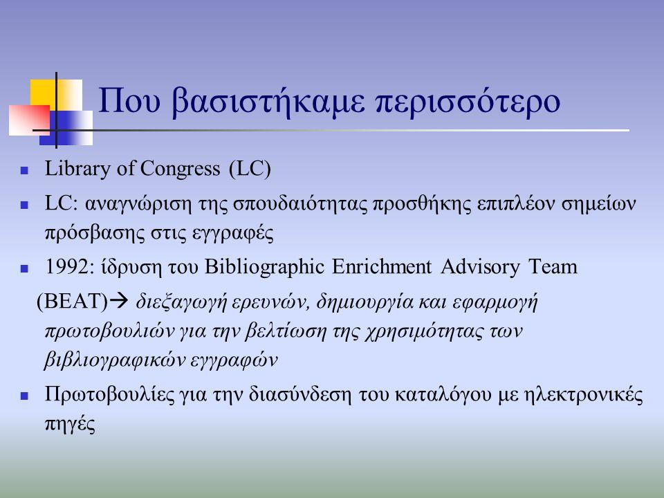 Που βασιστήκαμε περισσότερο Library of Congress (LC) LC: αναγνώριση της σπουδαιότητας προσθήκης επιπλέον σημείων πρόσβασης στις εγγραφές 1992: ίδρυση του Bibliographic Enrichment Advisory Team (BEAT)  διεξαγωγή ερευνών, δημιουργία και εφαρμογή πρωτοβουλιών για την βελτίωση της χρησιμότητας των βιβλιογραφικών εγγραφών Πρωτοβουλίες για την διασύνδεση του καταλόγου με ηλεκτρονικές πηγές