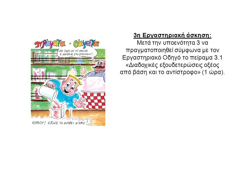 3η Εργαστηριακή άσκηση: Μετά την υποενότητα 3 να πραγματοποιηθεί σύμφωνα με τον Εργαστηριακό Οδηγό το πείραμα 3.1 «Διαδοχικές εξουδετερώσεις οξέος από βάση και το αντίστροφο» (1 ώρα).