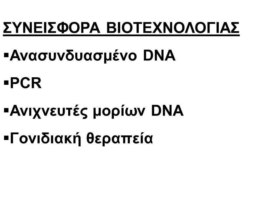 ΣΥΝΕΙΣΦΟΡΑ ΒΙΟΤΕΧΝΟΛΟΓΙΑΣ  Ανασυνδυασμένο DNA  PCR  Ανιχνευτές μορίων DNA  Γονιδιακή θεραπεία