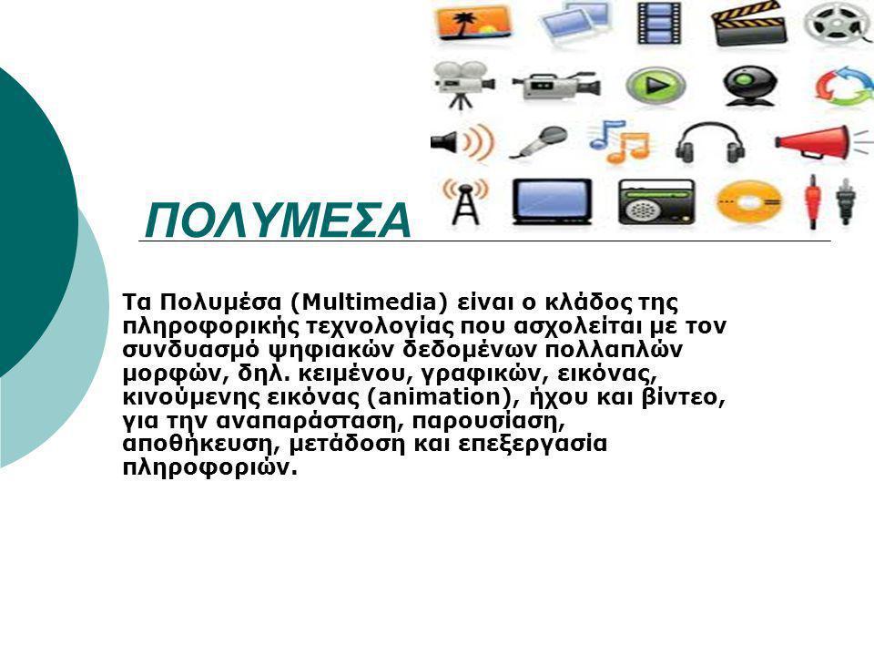 ΠΟΛΥΜΕΣΑ Τα Πολυμέσα (Multimedia) είναι ο κλάδος της πληροφορικής τεχνολογίας που ασχολείται με τον συνδυασμό ψηφιακών δεδομένων πολλαπλών μορφών, δηλ.
