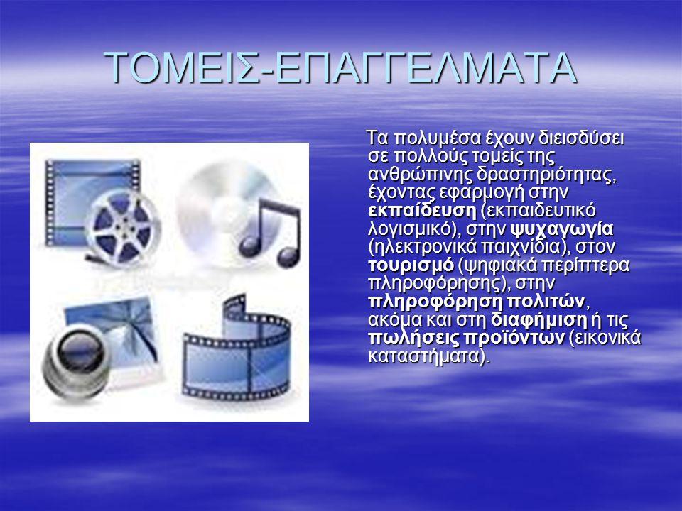 ΤΟΜΕΙΣ-ΕΠΑΓΓΕΛΜΑΤΑ Τα πολυμέσα έχουν διεισδύσει σε πολλούς τομείς της ανθρώπινης δραστηριότητας, έχοντας εφαρμογή στην εκπαίδευση (εκπαιδευτικό λογισμικό), στην ψυχαγωγία (ηλεκτρονικά παιχνίδια), στον τουρισμό (ψηφιακά περίπτερα πληροφόρησης), στην πληροφόρηση πολιτών, ακόμα και στη διαφήμιση ή τις πωλήσεις προϊόντων (εικονικά καταστήματα).