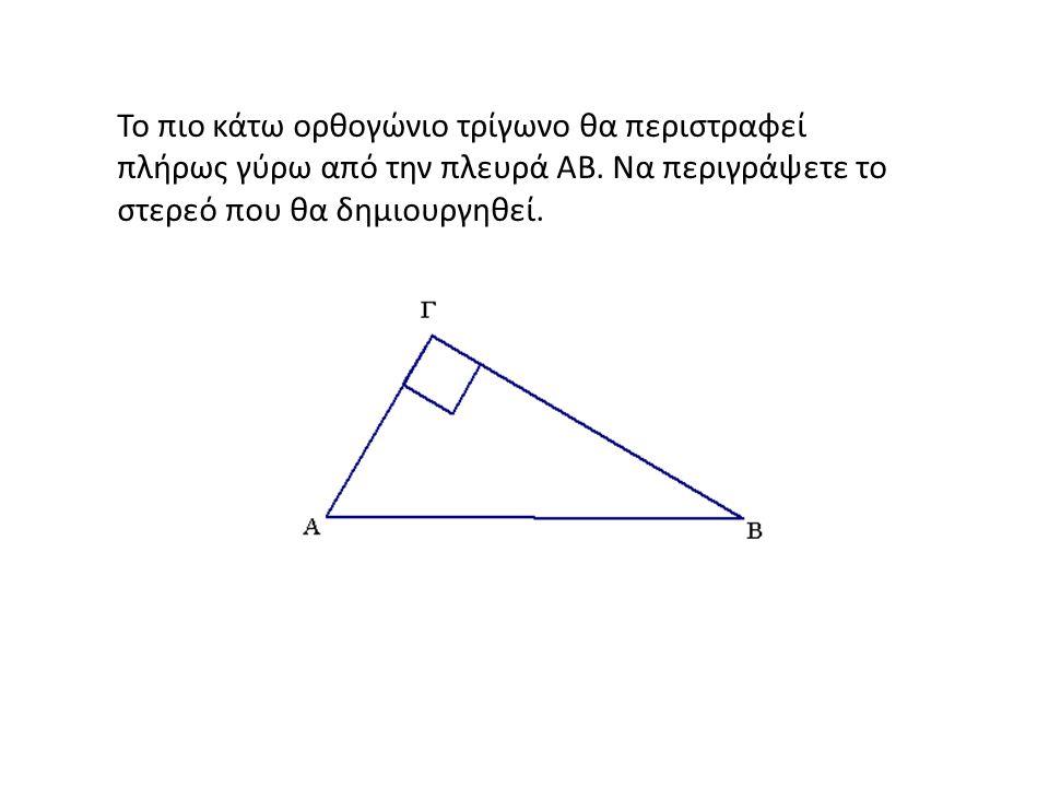 Το πιο κάτω ορθογώνιο τρίγωνο θα περιστραφεί πλήρως γύρω από την πλευρά ΑΒ. Να περιγράψετε το στερεό που θα δημιουργηθεί.