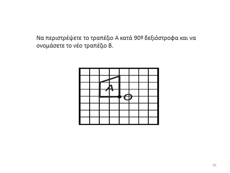 Να περιστρέψετε το τραπέζιο Α κατά 90º δεξιόστροφα και να ονομάσετε το νέο τραπέζιο Β. 96