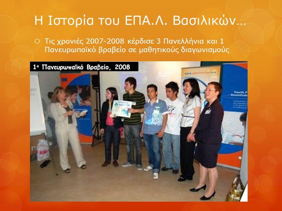  Τις χρονιές 2007-2008 κέρδισε 3 Πανελλήνια και 1 Πανευρωπαϊκό βραβείο σε μαθητικούς διαγωνισμούς Η Ιστορία του ΕΠΑ.Λ. Βασιλικών… 1 ο Πανευρωπαϊκό Βρ