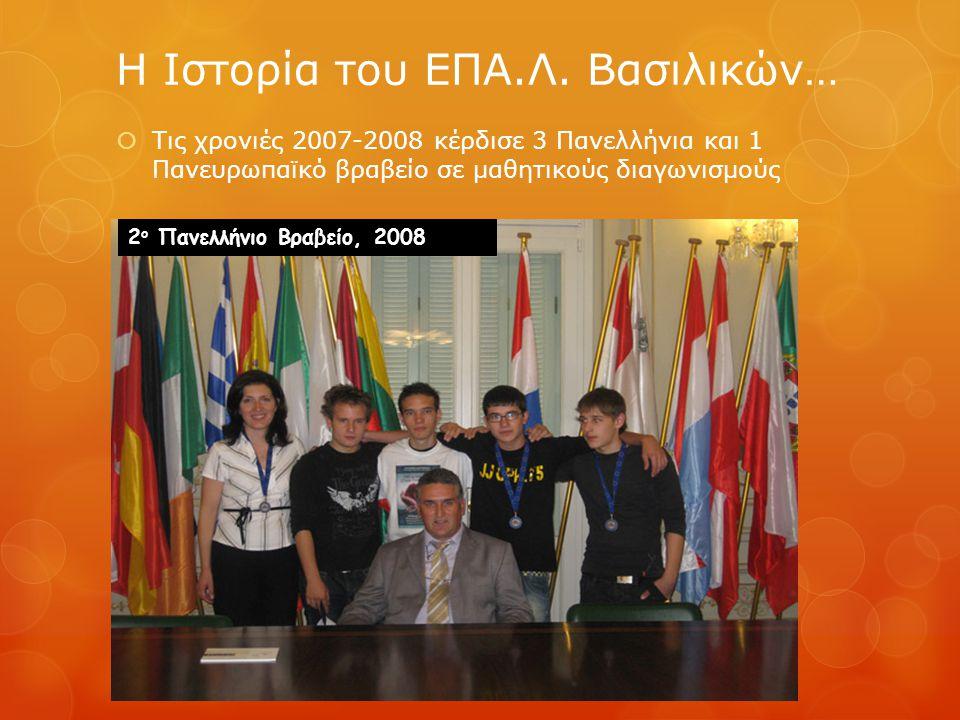  Τις χρονιές 2007-2008 κέρδισε 3 Πανελλήνια και 1 Πανευρωπαϊκό βραβείο σε μαθητικούς διαγωνισμούς Η Ιστορία του ΕΠΑ.Λ. Βασιλικών… 2 ο Πανελλήνιο Βραβ