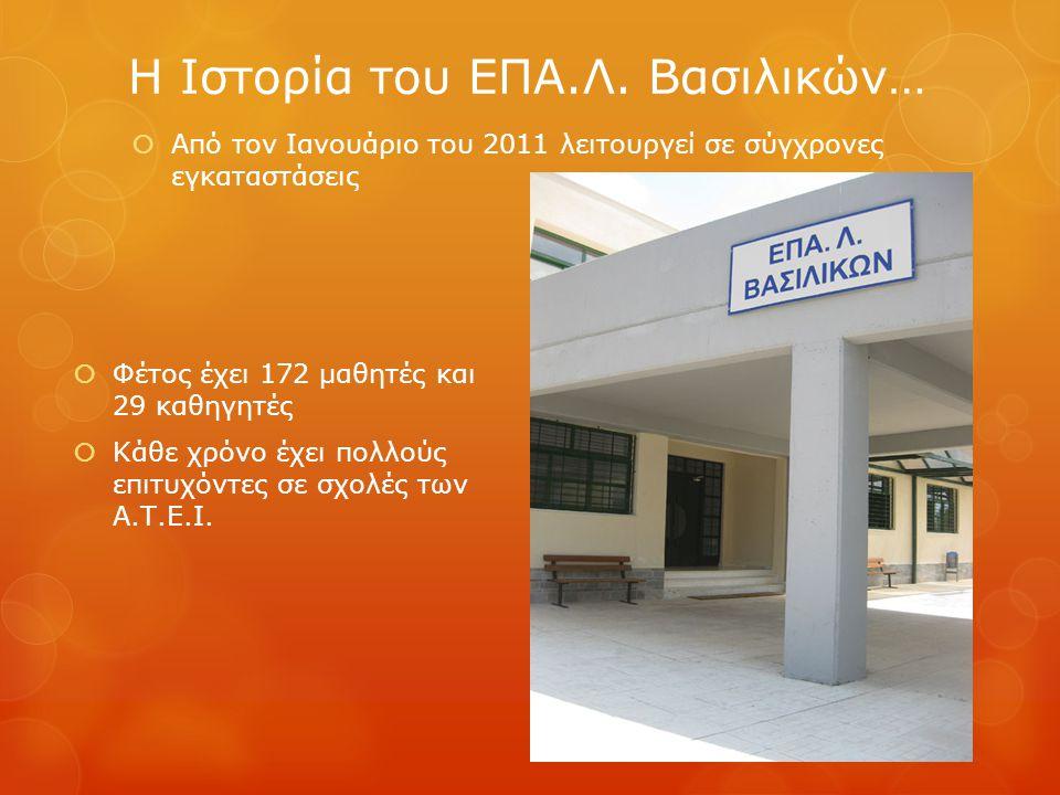  Από τον Ιανουάριο του 2011 λειτουργεί σε σύγχρονες εγκαταστάσεις Η Ιστορία του ΕΠΑ.Λ. Βασιλικών…  Φέτος έχει 172 μαθητές και 29 καθηγητές  Κάθε χρ