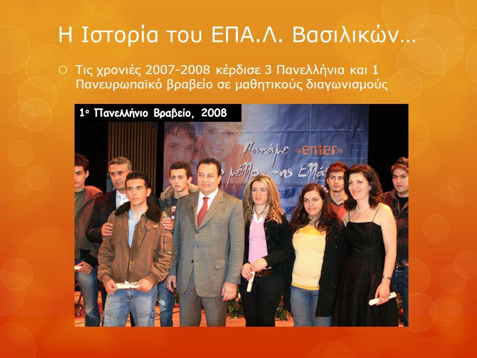 Τις χρονιές 2007-2008 κέρδισε 3 Πανελλήνια και 1 Πανευρωπαϊκό βραβείο σε μαθητικούς διαγωνισμούς Η Ιστορία του ΕΠΑ.Λ. Βασιλικών… 1 ο Πανελλήνιο Βραβ