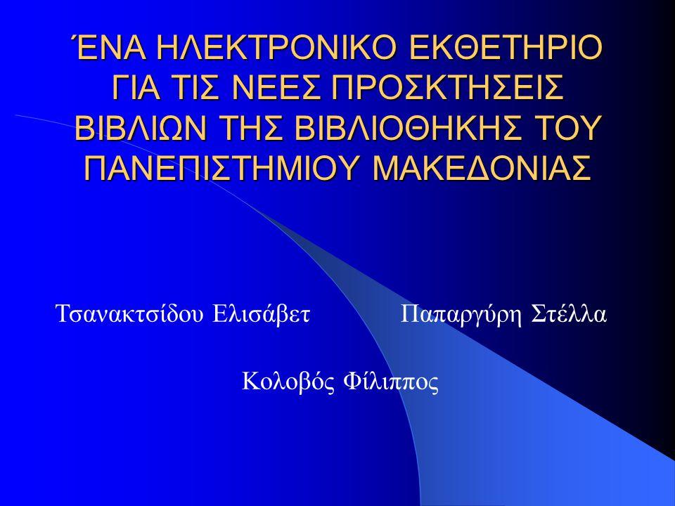 ΈΝΑ ΗΛΕΚΤΡΟΝΙΚΟ ΕΚΘΕΤΗΡΙΟ ΓΙΑ ΤΙΣ ΝΕΕΣ ΠΡΟΣΚΤΗΣΕΙΣ ΒΙΒΛΙΩΝ ΤΗΣ ΒΙΒΛΙΟΘΗΚΗΣ ΤΟΥ ΠΑΝΕΠΙΣΤΗΜΙΟΥ ΜΑΚΕΔΟΝΙΑΣ Κολοβός Φίλιππος Τσανακτσίδου ΕλισάβετΠαπαργύρ