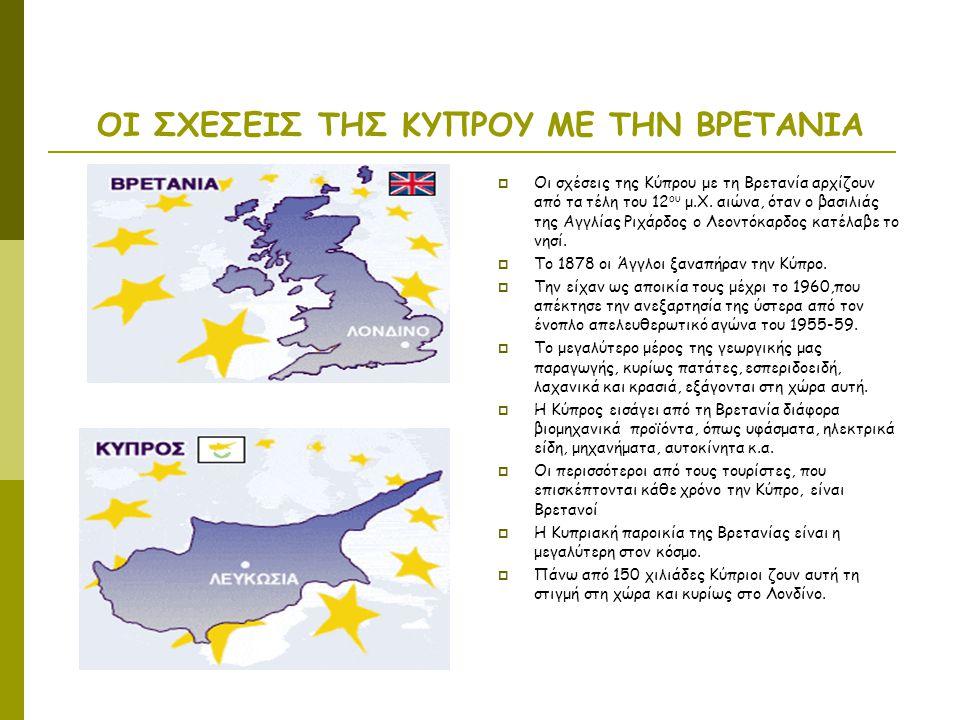 ΟΙ ΣΧΕΣΕΙΣ ΤΗΣ ΚΥΠΡΟΥ ΜΕ ΤΗΝ ΒΡΕΤΑΝΙΑ  Οι σχέσεις της Κύπρου με τη Βρετανία αρχίζουν από τα τέλη του 12 ου μ.Χ. αιώνα, όταν ο βασιλιάς της Αγγλίας Ρι