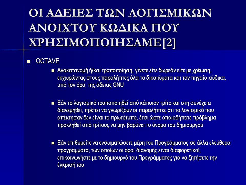 ΟΙ ΑΔΕΙΕΣ ΤΩΝ ΛΟΓΙΣΜΙΚΩΝ ΑΝΟΙΧΤΟΥ ΚΩΔΙΚΑ ΠΟΥ ΧΡΗΣΙΜΟΠΟΙΗΣΑΜΕ[3] FISRRO: FISRRO: Tα πνευματικά δικαιώματα ιδιοκτησίας τα έχει η INRIA, CEA, CNRS Tα πνευματικά δικαιώματα ιδιοκτησίας τα έχει η INRIA, CEA, CNRS Δίνει το ελεύθερο δικαίωμα να χρησιμοποιήσετε, τροποποιήστε ή ενσωματώστε FisPro σε οποιοδήποτε άλλο λογισμικό (δεδομένου να γνωρίζουν οι παραλήπτες ότι το λογισμικό που απέκτησαν παράγετε από το FISPRO) Δίνει το ελεύθερο δικαίωμα να χρησιμοποιήσετε, τροποποιήστε ή ενσωματώστε FisPro σε οποιοδήποτε άλλο λογισμικό (δεδομένου να γνωρίζουν οι παραλήπτες ότι το λογισμικό που απέκτησαν παράγετε από το FISPRO) Οποιοδήποτε νέο αντίγραφο του FisPro πρέπει να περιέχει την άδεια χρήσης του Οποιοδήποτε νέο αντίγραφο του FisPro πρέπει να περιέχει την άδεια χρήσης του