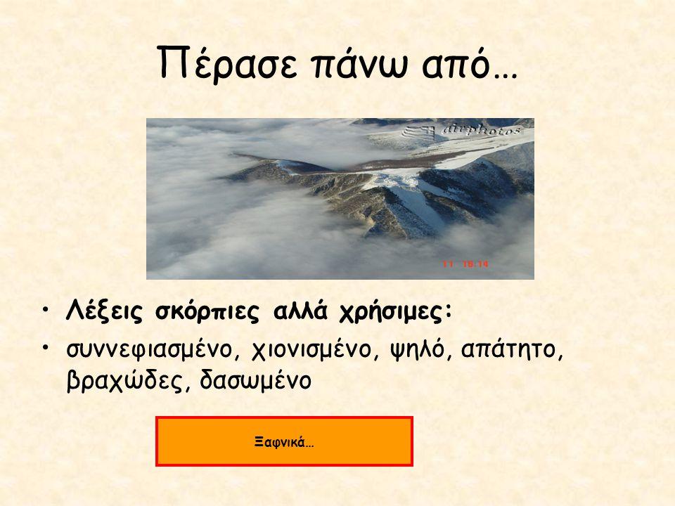 Πέρασε πάνω από… Λέξεις σκόρπιες αλλά χρήσιμες: συννεφιασμένο, χιονισμένο, ψηλό, απάτητο, βραχώδες, δασωμένο Ξαφνικά…