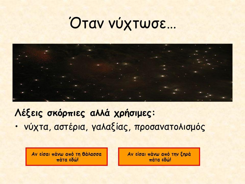 Όταν νύχτωσε… Λέξεις σκόρπιες αλλά χρήσιμες: νύχτα, αστέρια, γαλαξίας, προσανατολισμός Αν είσαι πάνω από τη θάλασσα πάτα εδώ.