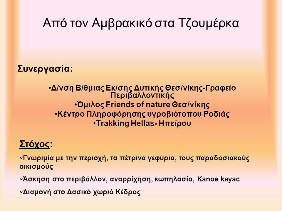 Από τον Αμβρακικό στα Τζουμέρκα Δ/νση Β/θμιας Εκ/σης Δυτικής Θεσ/νίκης-Γραφείο Περιβαλλοντικής Όμιλος Friends of nature Θεσ/νίκης Κέντρο Πληροφόρησης υγροβιότοπου Ροδιάς Trakking Hellas- Ηπείρου Συνεργασία: Γνωριμία με την περιοχή, τα πέτρινα γεφύρια, τους παραδοσιακούς οικισμούς Άσκηση στο περιβάλλον, αναρρίχηση, κωπηλασία, Κanoe kayac Διαμονή στο Δασικό χωριό Κέδρος Στόχος: