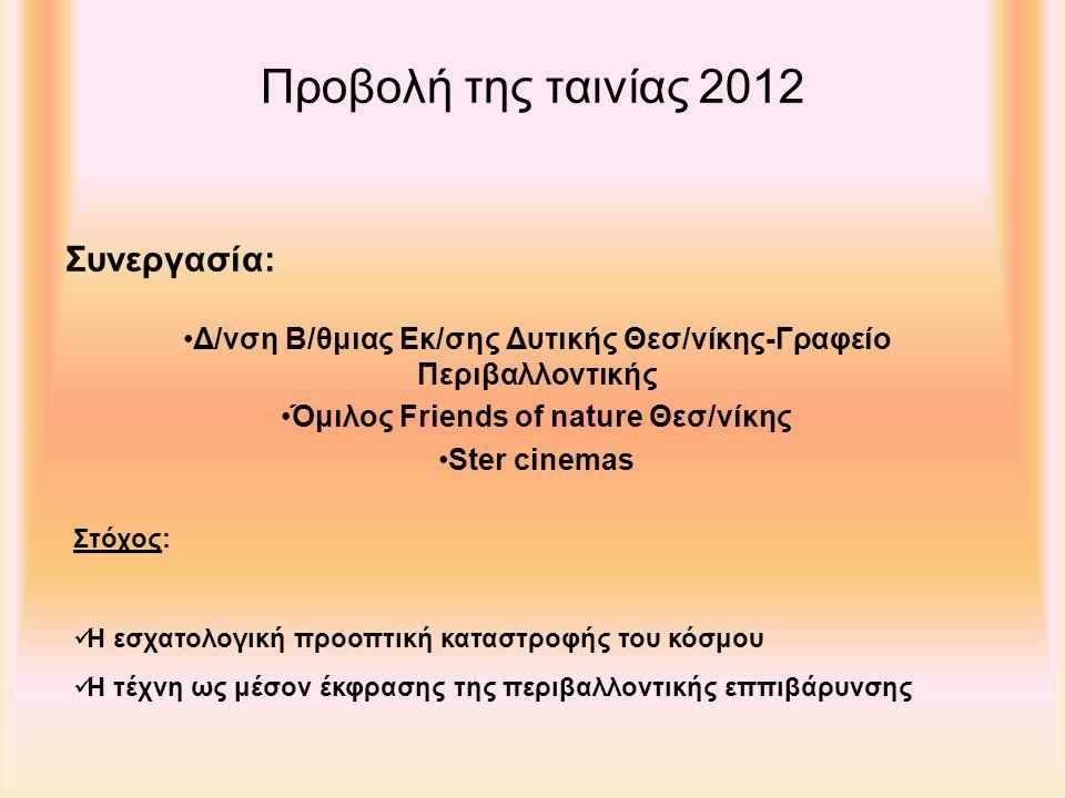 Προβολή της ταινίας 2012 Δ/νση Β/θμιας Εκ/σης Δυτικής Θεσ/νίκης-Γραφείο Περιβαλλοντικής Όμιλος Friends of nature Θεσ/νίκης Ster cinemas Συνεργασία: Η εσχατολογική προοπτική καταστροφής του κόσμου Η τέχνη ως μέσον έκφρασης της περιβαλλοντικής εππιβάρυνσης Στόχος:
