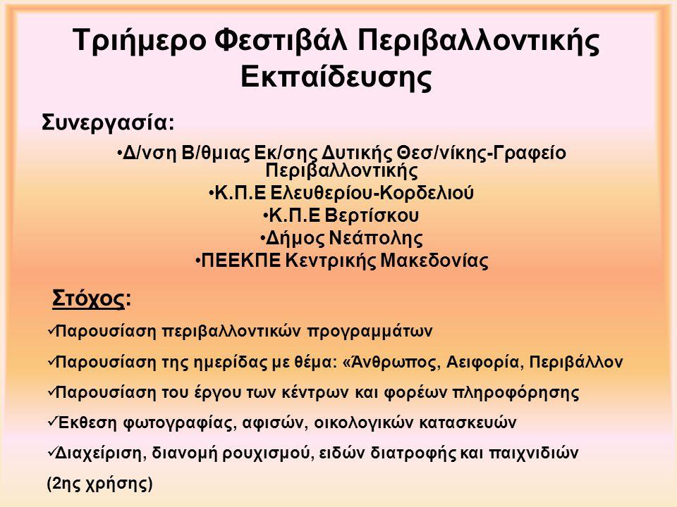 Τριήμερο Φεστιβάλ Περιβαλλοντικής Εκπαίδευσης Δ/νση Β/θμιας Εκ/σης Δυτικής Θεσ/νίκης-Γραφείο Περιβαλλοντικής Κ.Π.Ε Ελευθερίου-Κορδελιού Κ.Π.Ε Βερτίσκου Δήμος Νεάπολης ΠΕΕΚΠΕ Κεντρικής Μακεδονίας Συνεργασία: Παρουσίαση περιβαλλοντικών προγραμμάτων Παρουσίαση της ημερίδας με θέμα: «Άνθρωπος, Αειφορία, Περιβάλλον Παρουσίαση του έργου των κέντρων και φορέων πληροφόρησης Έκθεση φωτογραφίας, αφισών, οικολογικών κατασκευών Διαχείριση, διανομή ρουχισμού, ειδών διατροφής και παιχνιδιών (2ης χρήσης) Στόχος: