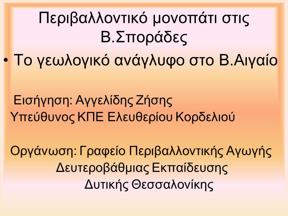Περιβαλλοντικό μονοπάτι στις Β.Σποράδες Το γεωλογικό ανάγλυφο στο Β.Αιγαίο Εισήγηση: Αγγελίδης Ζήσης Υπεύθυνος ΚΠΕ Ελευθερίου Κορδελιού Οργάνωση: Γραφείο Περιβαλλοντικής Αγωγής Δευτεροβάθμιας Εκπαίδευσης Δυτικής Θεσσαλονίκης