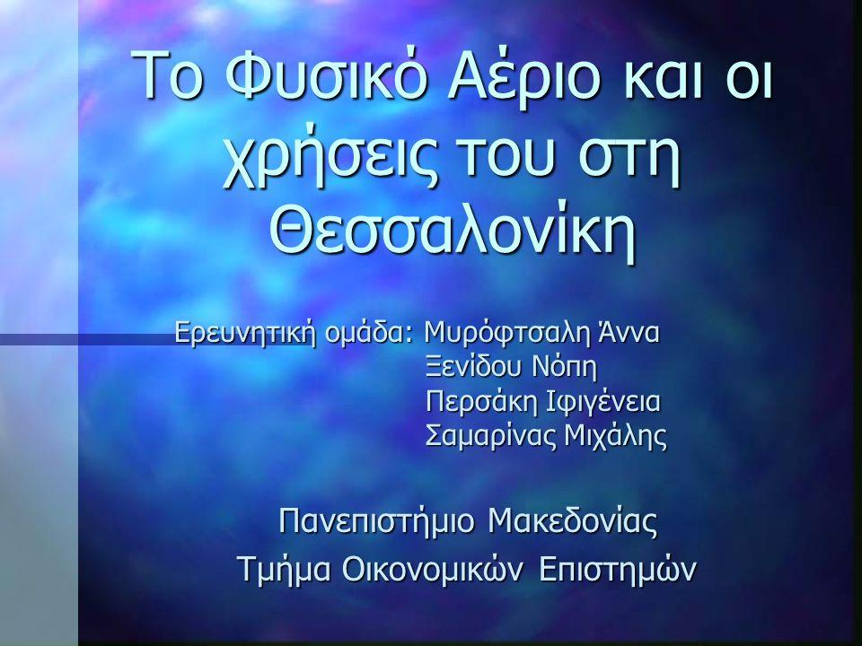 Το Φυσικό Αέριο και οι χρήσεις του στη Θεσσαλονίκη Ερευνητική ομάδα: Μυρόφτσαλη Άννα Ξενίδου Νόπη Περσάκη Ιφιγένεια Σαμαρίνας Μιχάλης Πανεπιστήμιο Μακ