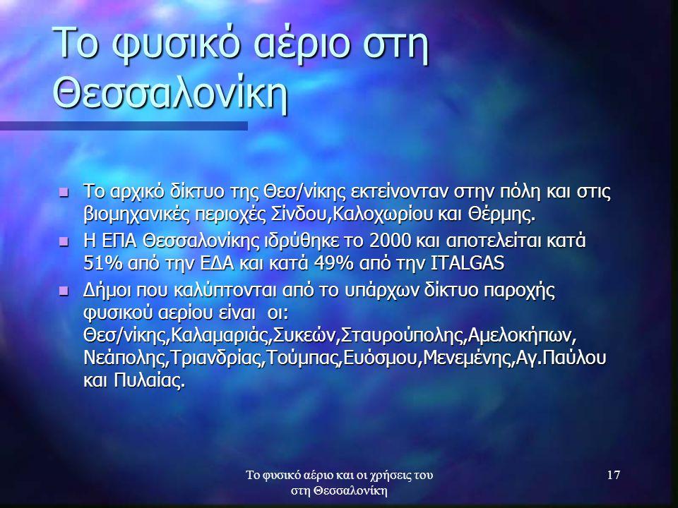 Το φυσικό αέριο και οι χρήσεις του στη Θεσσαλονίκη 17 Το φυσικό αέριο στη Θεσσαλονίκη Το αρχικό δίκτυο της Θεσ/νίκης εκτείνονταν στην πόλη και στις βι