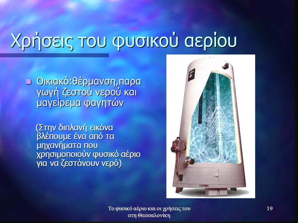 Το φυσικό αέριο και οι χρήσεις του στη Θεσσαλονίκη 19 Χρήσεις του φυσικού αερίου Οικιακό:θέρμανση,παρα γωγή ζεστού νερού και μαγείρεμα φαγητών Οικιακό