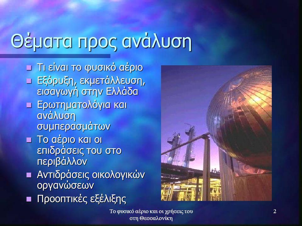 Το φυσικό αέριο και οι χρήσεις του στη Θεσσαλονίκη 2 Θέματα προς ανάλυση Τι είναι το φυσικό αέριο Τι είναι το φυσικό αέριο Εξόρυξη, εκμετάλλευση, εισα