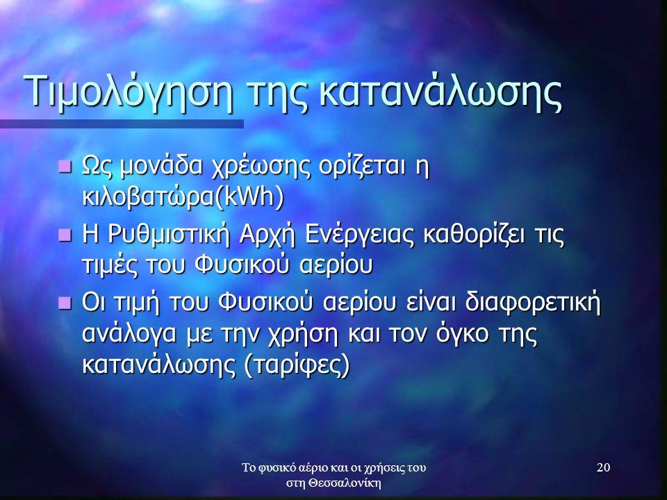 Το φυσικό αέριο και οι χρήσεις του στη Θεσσαλονίκη 20 Τιμολόγηση της κατανάλωσης Ως μονάδα χρέωσης ορίζεται η κιλοβατώρα(kWh) Ως μονάδα χρέωσης ορίζετ