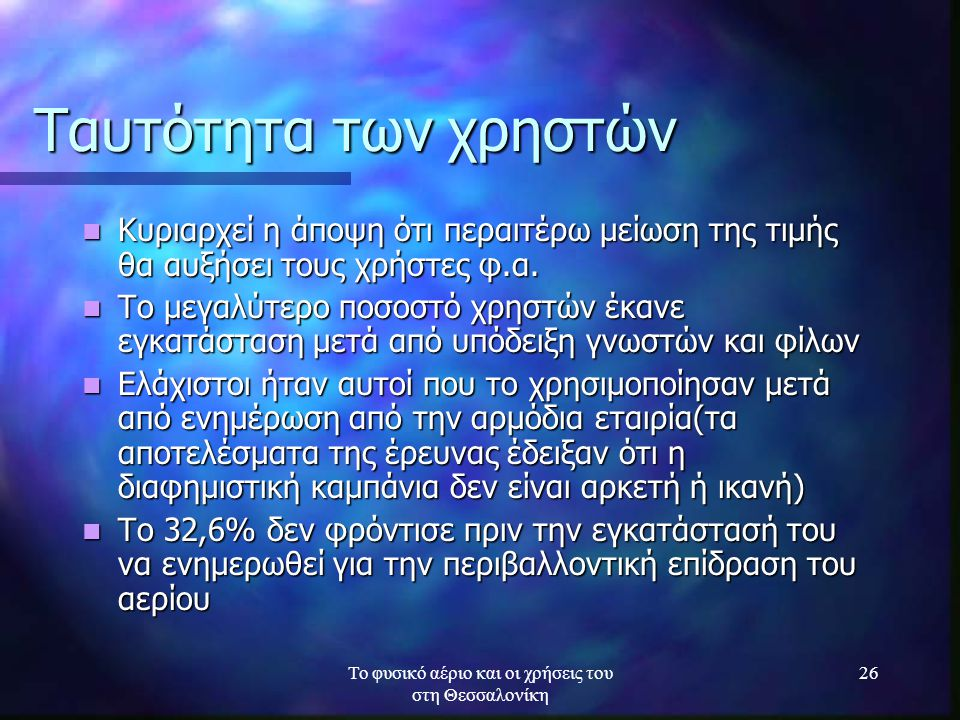 Το φυσικό αέριο και οι χρήσεις του στη Θεσσαλονίκη 26 Ταυτότητα των χρηστών Κυριαρχεί η άποψη ότι περαιτέρω μείωση της τιμής θα αυξήσει τους χρήστες φ