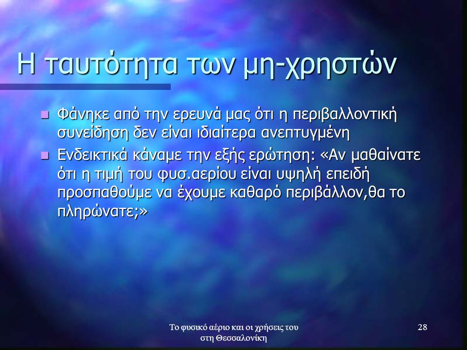 Το φυσικό αέριο και οι χρήσεις του στη Θεσσαλονίκη 28 Η ταυτότητα των μη-χρηστών Φάνηκε από την ερευνά μας ότι η περιβαλλοντική συνείδηση δεν είναι ιδ